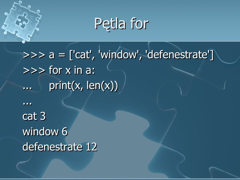 Pętla for >>> a = [ cat , window , defenestrate ] >>> for x in a: ...